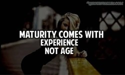 MATURITY COMES WITH 
