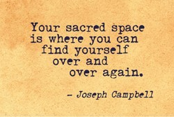 Your sacred space is where you can find yourself over and over again. — Joseph Campbell