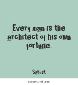 Every man IS the architect Of his own fortune. Sallust QuotePixeI. con