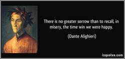 There is no greater sorrow than to recall, in 