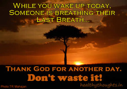 WHILE YOU WAKE UP TODAY, SOMEONE.IS BREATHING THEIR EAST BREATH.. THANK GOD FOR ANOTHER DAY. Don't waste it! Photo. TR Mahaian healthgthoughts.in