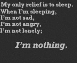 My only relief is to sleep. When I'm sleeping, I'm not sad, I'm not angry, 'm not lonely; I'm nothing.