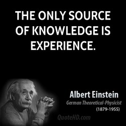 THE ONLY SOURCE OF KNOWLEDGE IS EXPERIENCE. Albert Einstein German Theoretical-Physicist (1879-1955)