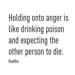 Holding onto anger is 