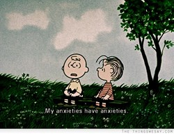 My anxieties have anxieties.