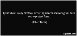 Byrne's Law: In any electrical circuit, appliances and wiring will burn 