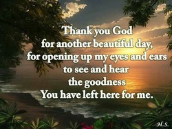 God for another beautiful day, for opening up my eyes and ears to see and hear the goodness—: -You have left here for me.