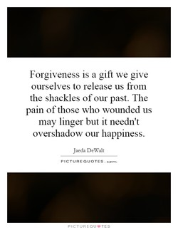 Forgiveness is a gift we give 