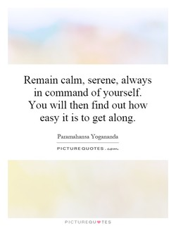 Remain calm, serene, always 