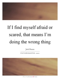 If I find myself afraid or 