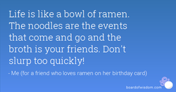 Life is like a bowl of ramen. 