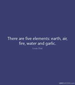 There are five elements: earth, air, 