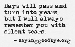 Days will pass and turn into years, but I will always remember you with silent tears. —- sayinggoodbye.org