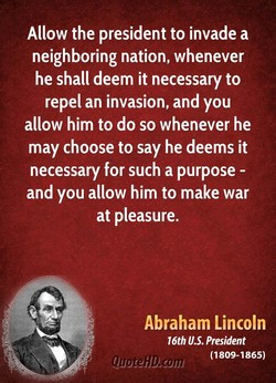 Allow the president to invade a neighboring nation, whenever he shall deem it necessary to repel an invasion, and you allow him to do so whenever he may choose to say he deems it necessary for such a purpose - and you allow him to make war at pleasure. Abraham Lincoln 16th U.S. President (1809-1865)