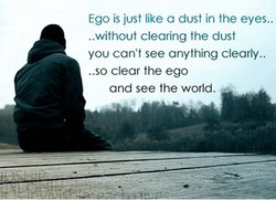 Ego is just like a dust in the eyes.. 