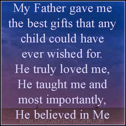 My Father gave me the best gifts that any child could have ever wished for. He fruly loved me, He taught me and most importantly, He believed in Me