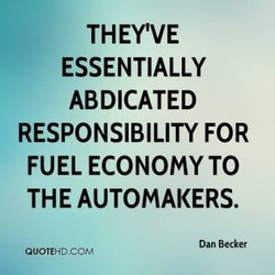 THEY'VE ESSENTIALLY ABDICATED RESPONSIBILITY FOR FUEL ECONOMY TO THE AUTOMAKERS. Dan Becker QUOTEHD.CO'*I