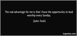 The real advantage for me is that I have the opportunity to lead 