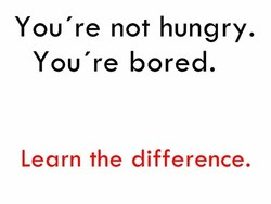 You're not hungry. 