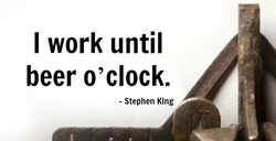 I work until