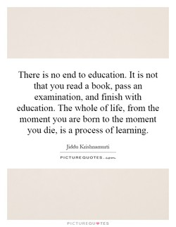 There is no end to education. It is not 