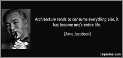 Architecture tends to consume everything else, it 