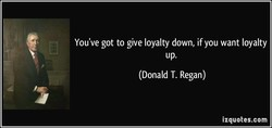 You've got to give loyalty down, if you want loyalty 