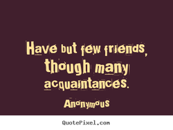 Have but few friends, 