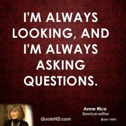 I'M ALWAYS LOOKING, AND I'M ALWAYS ASKING QUESTIONS. QuoteHD.com