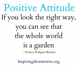 Positive Attitude If you look the right way, you can see that the whole world is a garden - Frances Hodgson Burnerr Inspiringshortstories.org