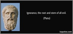 Ignorance, the root and stem of all evil. 