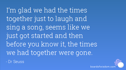 I'm glad we had the times 