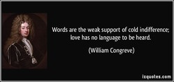 Words are the weak support of cold indifference; 