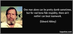 One man alone can be pretty dumb sometimes, 