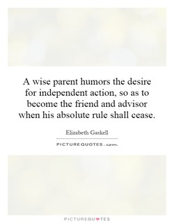 A wise parent humors the desire for independent action, so as to become the friend and advisor when his absolute rule shall cease. Elizabeth Gaskell PICTURE QUOTES. PICTUREQU.TES