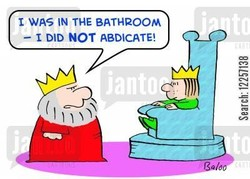 1 WAS IN THE BATHROOM — 1 DID NOT ABDICATE!