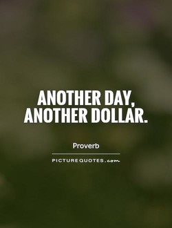ANOTHER DAY, ANOTHER DOLLAR. Proverb