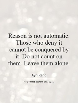 Reason is not automatic. Those who deny it cannot be conquered by it. Do not count on them. Leave them alone. Ayn Rand PICTURE QUOTES.