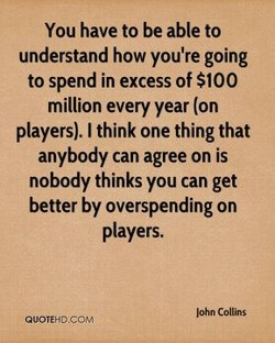 You have to be able to understand how you're going to spend in excess of $100 million every year (on players). I think one thing that anybody can agree on is nobody thinks you can get better by overspending on players. John Collins QUOTEHb.CO,'.4
