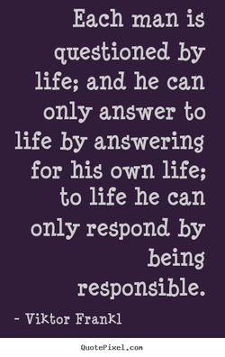 Each man is questioned by life; and he can only answer to life by answering for his own life; to life he can only respond by being responsible. - Viktor Frankl QuotePixeI. con