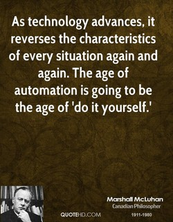 As technology advances, it reverses the characteristics of every situation again and again. The age of automation is going to be the age of 'do it yourself.' Il QUOTEHD.COM Marshall McLuhan Canadian Philosopher 1911-1980
