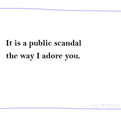 It is a public scandal the way I adore you.