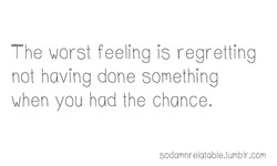 The worst feeling is regretting 
