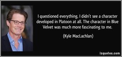 I questioned everything. I didn't see a character 