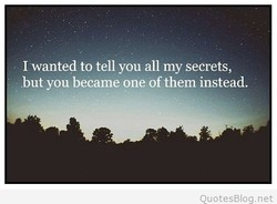 I wanted to tell you all my secrets, 