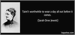 Taint't worthwhile to wear a day all out before it comes. (Sarah Orne Jewett) izquotes.com