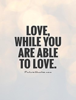 LOVE, WHILE ARE ABLE TO LOVE.