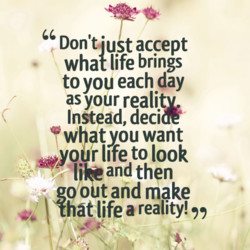 Don'tiust accept what life brings to you each day as your reality, Instead, deca whatyou want —yoi.jr life to look li?nd then goo tand make Ihat life a reality!