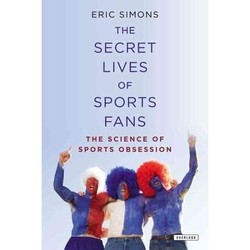 ERIC SIMONS THE SECRET LIVES SPORTS FAN S THE SCIENCE OF SPORTS OBSESSION
