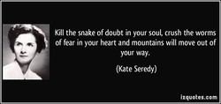 Kill the snake of doubt in your soul, crush the worms 